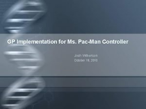 GP Implementation for Ms PacMan Controller Josh Wilkerson