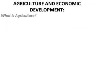 AGRICULTURE AND ECONOMIC DEVELOPMENT What is Agriculture Agriculture