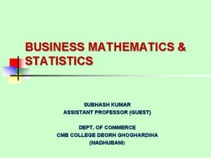 BUSINESS MATHEMATICS STATISTICS SUBHASH KUMAR ASSISTANT PROFESSOR GUEST
