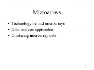 Microarrays Technology behind microarrays Data analysis approaches Clustering