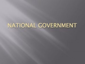 NATIONAL GOVERNMENT National government Separation of powers To