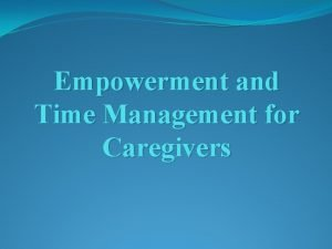 Empowerment and Time Management for Caregivers Empowering Caregivers