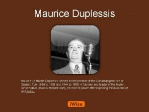 Maurice Duplessis Maurice Le Noblet Duplessis served as