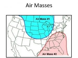 Air Masses Weather changes as air masses move