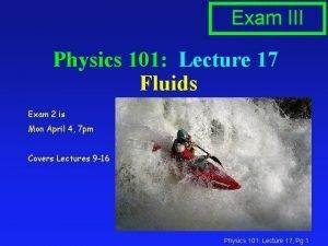 Exam III Physics 101 Lecture 17 Fluids Exam