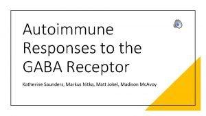 Autoimmune Responses to the GABA Receptor Katherine Saunders