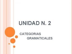 UNIDAD N 2 CATEGORIAS GRAMATICALES Las categoras gramaticales