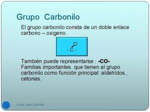 Grupo Carbonilo El grupo carbonilo consta de un