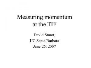 Measuring momentum at the TIF David Stuart UC