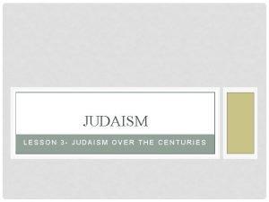 JUDAISM LESSON 3 JUDAISM OVER THE CENTURIES Judaism