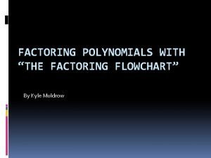 FACTORING POLYNOMIALS WITH THE FACTORING FLOWCHART By Kyle