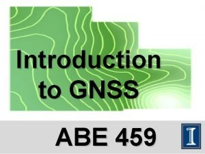 Introduction to GNSS ABE 459 What is GNSS
