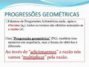 PROGRESSES GEOMTRICAS Falamos de Progresses Aritmticas onde aps