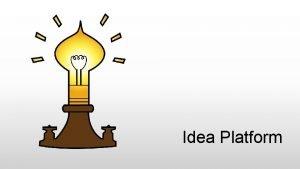 Idea Platform Idea Platform Mission To develop innovation