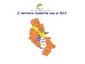 Il territorio Consortile sino al 2012 Il territorio