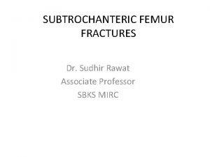 SUBTROCHANTERIC FEMUR FRACTURES Dr Sudhir Rawat Associate Professor