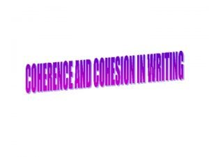 COHERENCE A piece of writing is coherence if