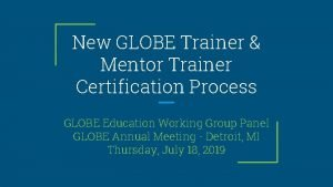 New GLOBE Trainer Mentor Trainer Certification Process GLOBE