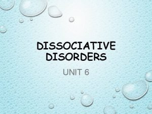 DISSOCIATIVE DISORDERS UNIT 6 DISSOCIATIVE DISORDERS DISORDERS IN