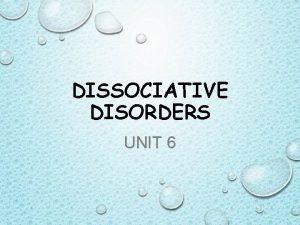 DISSOCIATIVE DISORDERS UNIT 6 DISSOCIATIVE DISORDERS DISORDERS IN
