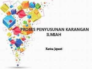 PROSES PENYUSUNAN KARANGAN ILMIAH Karina Jayanti KARANGAN ILMIAH