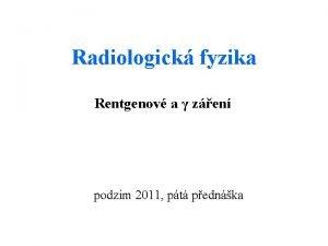 Radiologick fyzika Rentgenov a zen podzim 2011 pt