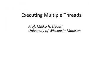 Executing Multiple Threads Prof Mikko H Lipasti University