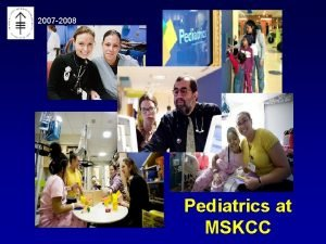 2007 2008 Pediatrics at MSKCC Overview n GME