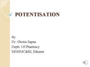 POTENTISATION By Dr Ghotia Sapna Deptt Of Pharmacy