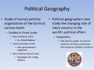 Political Geography Study of human political Political geographers