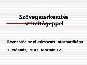Szvegszerkeszts szmtgppel Bevezets az alkalmazott informatikba 1 elads