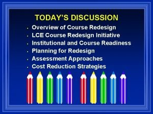 TODAYS DISCUSSION Overview of Course Redesign LCE Course