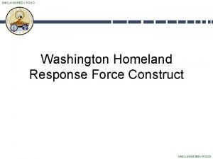UNCLASSIFIED FOUO Washington Homeland Response Force Construct UNCLASSIFIED