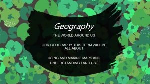 Geography THE WORLD AROUND US OUR GEOGRAPHY THIS