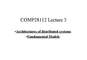 COMP 28112 Lecture 3 Architectures of distributed systems