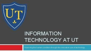 INFORMATION TECHNOLOGY AT UT Improving the human condition