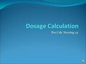 Dosage Calculation Pro Calc Nursing 131 Calculating dosage