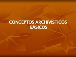 CONCEPTOS ARCHIVISTICOS BSICOS GESTIN DOCUMENTAL Conjunto actividades administrativas