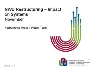NWU Restructuring Impact on Systems November Restructuring Phase