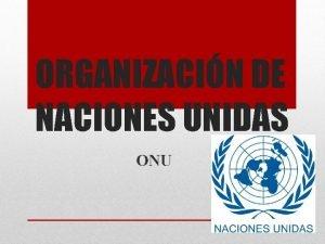 ORGANIZACIN DE NACIONES UNIDAS ONU Es una organizacin