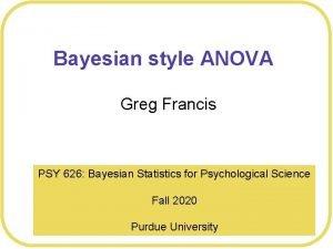 Bayesian style ANOVA Greg Francis PSY 626 Bayesian