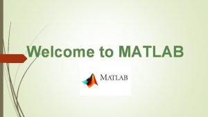 Welcome to MATLAB What is MATLAB Matlab Matrix
