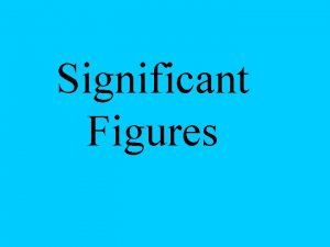 Significant Figures Who cares Sig Figs measure the