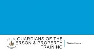GUARDIANS OF THE PERSON PROPERTY TRAINING Disabled Persons