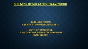 BUSINESS REGULATORY FRAMEWORK SUBHASH KUMAR ASSISTANT PROFESSOR GUEST