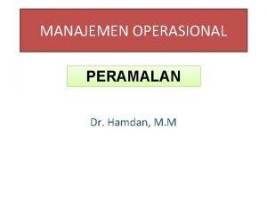 MANAJEMEN OPERASIONAL PERAMALAN Dr Hamdan M M Peramalan