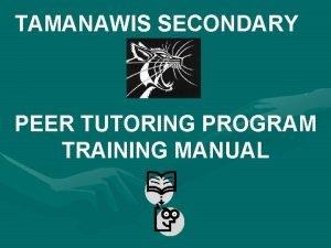 TAMANAWIS SECONDARY PEER TUTORING PROGRAM TRAINING MANUAL Introduction