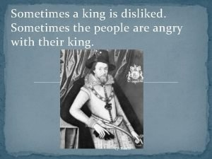 Sometimes a king is disliked Sometimes the people