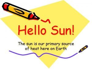 Hello Sun The sun is our primary source