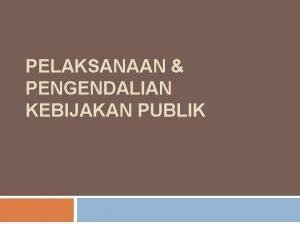 PELAKSANAAN PENGENDALIAN KEBIJAKAN PUBLIK PELAKSANAAN DAN PENGENDALIAN KEBIJAKAN